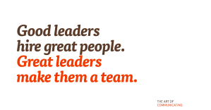 Good leaders hire great people. Great leaders make them a team.