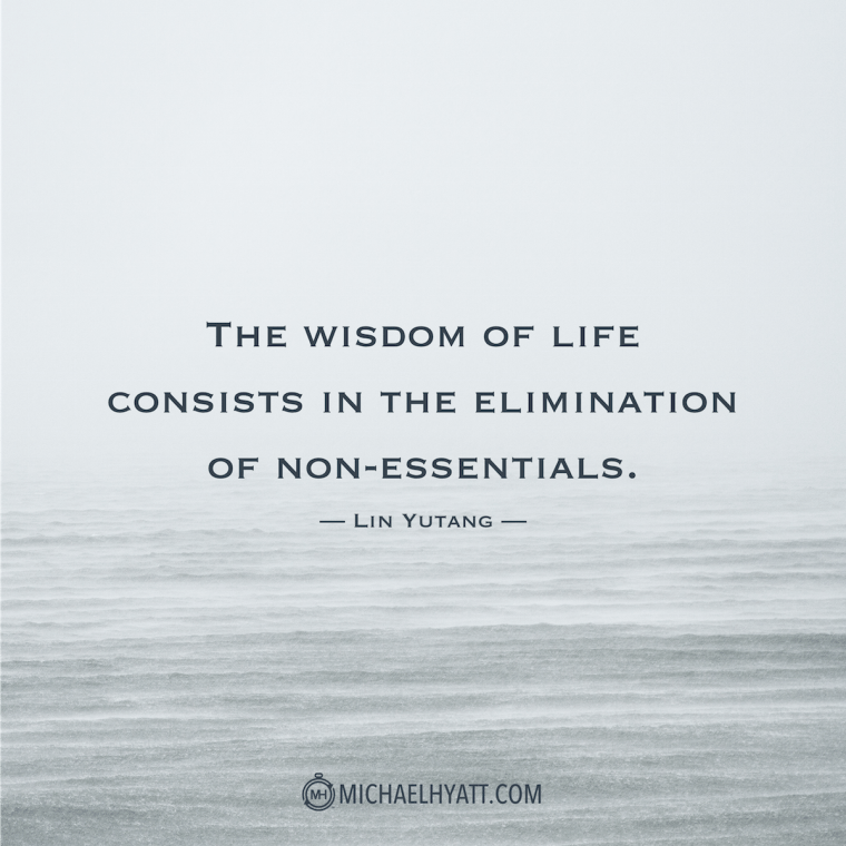 The wisdom of life consists in the elimination of non-essentials. – Lin Yutang