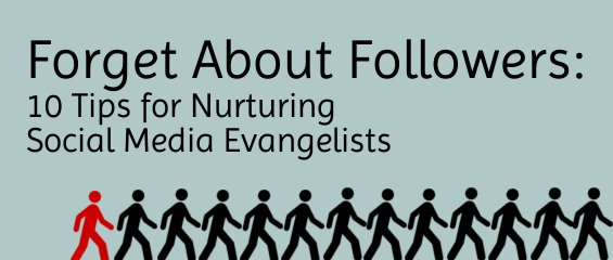 Forget About Followers: 10 Tips for Nurturing Social Media Evangelists