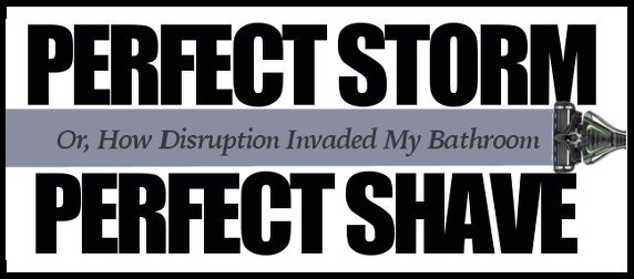 Perfect Storm, Perfect Shave: Or, How Disruption Invaded My Bathroom
