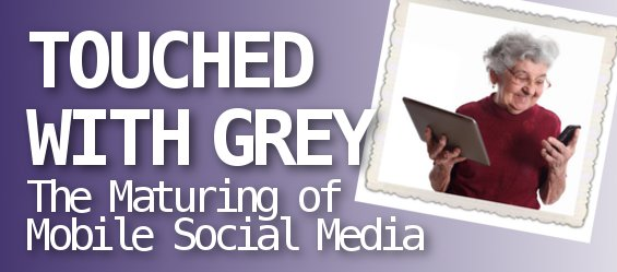 Touched With Gray: The Maturing of Mobile Social Media