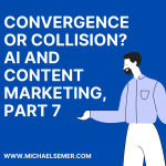 CONVERGENCE OR COLLISION? AI AND CONTENT MARKETING, PART 7