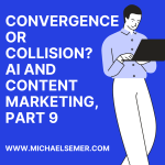 CONVERGENCE OR COLLISION? AI AND CONTENT MARKETING, PART 9