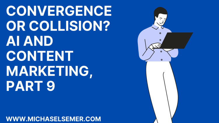 CONVERGENCE OR COLLISION? A.I. AND CONTENT MARKETING, PART 9