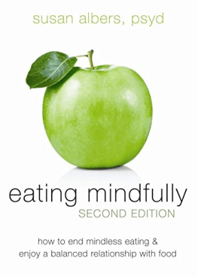 Eating Mindfully: How to End Mindless Eating and Enjoy a Balanced Relationship with Food by Susan Albers