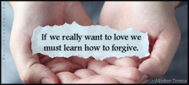 If we really want to love, we must learn how to forgive.