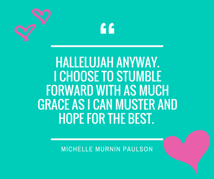 hallelujah anyway. I choose to stumble forward with as much grace as I can muster and hope for the best.