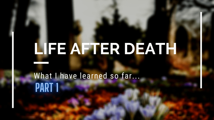 Life After Death – What I have learned from spirit so far…part 1