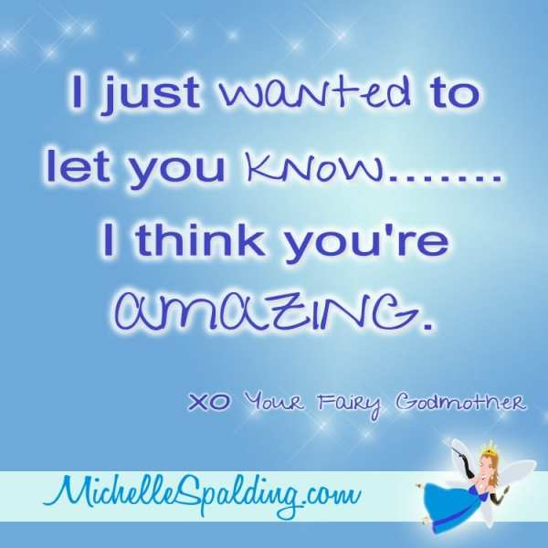 I just wanted to let you know.......I think you're AMAZING ...