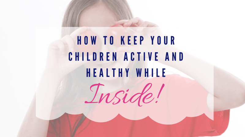 How to Keep Your Children Active and Healthy While Inside