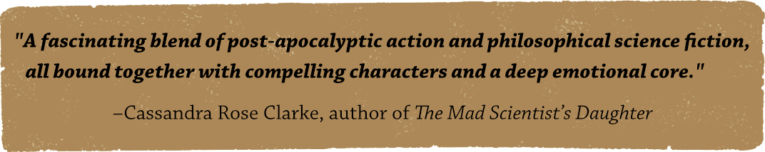 A fascinating blend of post-apocalyptic action and philosophical science fiction, all bound together with compelling characters and a deep emotional core. - Cassandra Rose Clarke, author of The Mad Scientist's Daughter