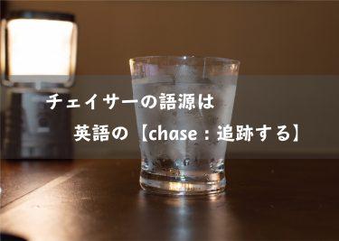 チェイサーの語源は、英語の【chase:追跡する】