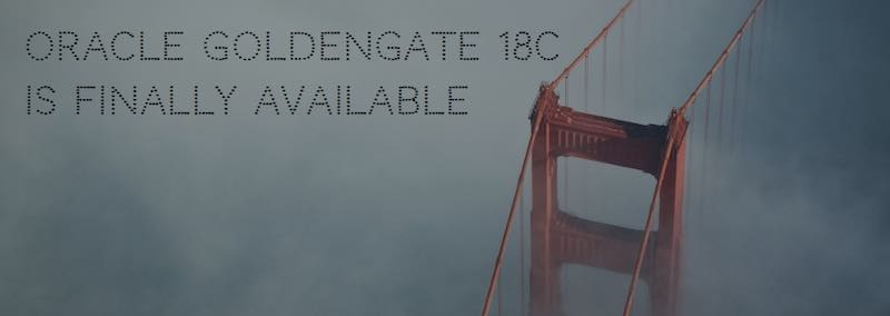 Oracle GoldenGate 18c is finally available