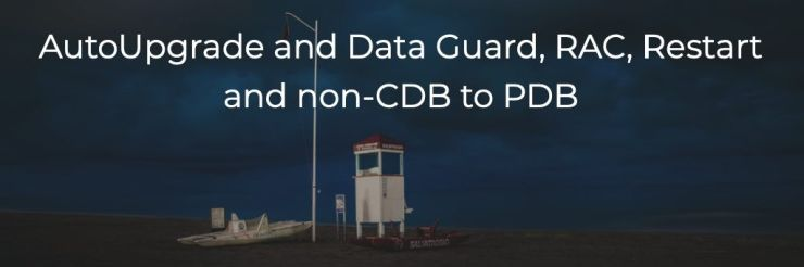 AutoUpgrade and Data Guard, RAC, Restart and non-CDB to PDB