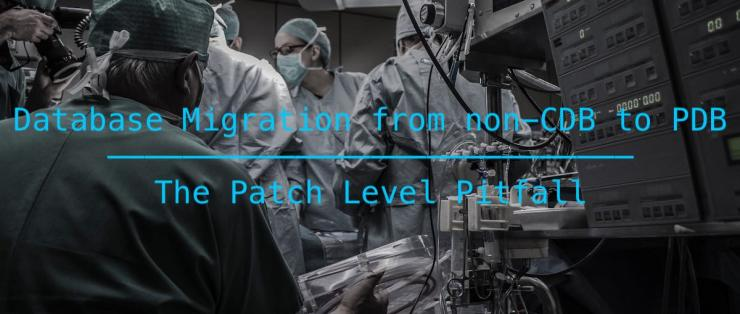 Database Migration from non-CDB to PDB - The Patch Level Pitfall