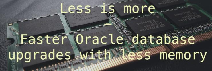 Less is more – faster Oracle database upgrades with less memory
