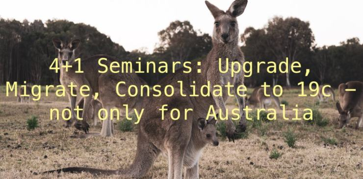 4+1 Seminars: Upgrade, Migrate, Consolidate to 19c - not only for Australia