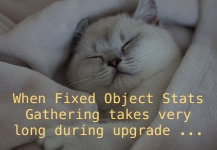 When Fixed Object Stats Gathering takes very long during upgrade ...
