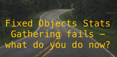 Fixed Objects Stats Gathering Fails - what do you do now?
