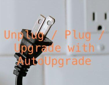 Unplug / Plug / Upgrade with AutoUpgrade