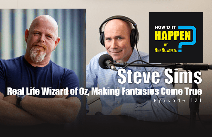 Steve Sims, Real Life Wizard of Oz, Making Fantasies Come True How'd It Happen Podcast Ep121
