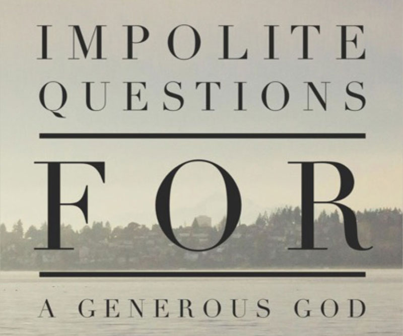 Impolite Questions for a Generous God