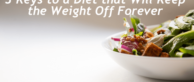 3 Keys to a Diet that Will Keep the Weight Off Forever