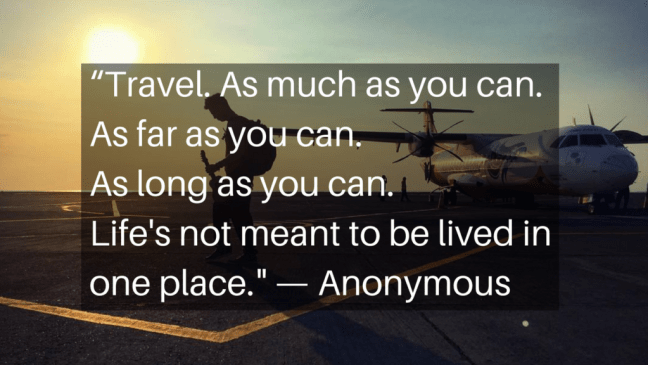 """Travel. As much as you can. As far as you can. As long as you can. Life's not meant to be lived in one place."" - Anonymous"