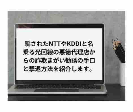 騙されたNTTやKDDIと名乗る光回線の悪徳代理店からの詐欺まがい勧誘の手口と撃退方法を紹介します。