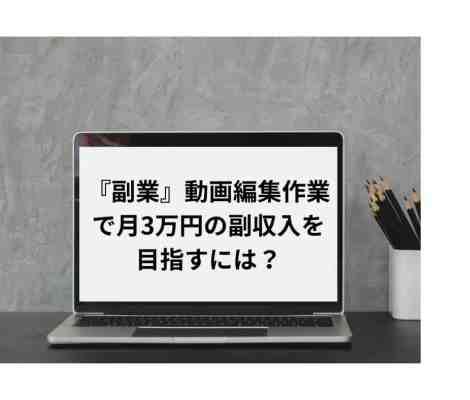 『副業』動画編集作業で月3万円の副収入を目指すには?