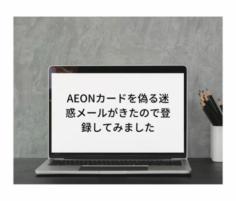 AEONカードを偽るそのアカウントにリンクされているあなたのカードがブロックされました。という迷惑メールがきたので登録しました