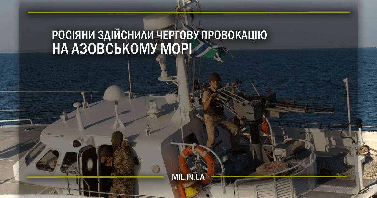 Росіяни здійснили чергову провокацію на Азовському морі
