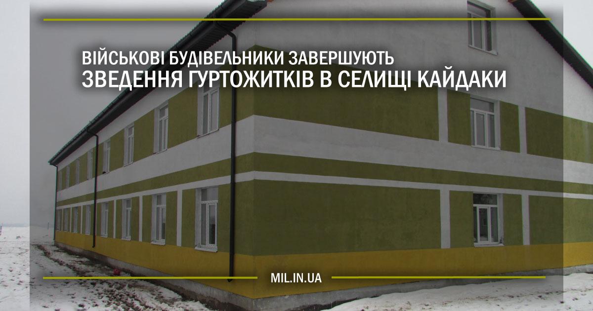 Військові будівельники завершують зведення гуртожитків у селищі Кайдаки