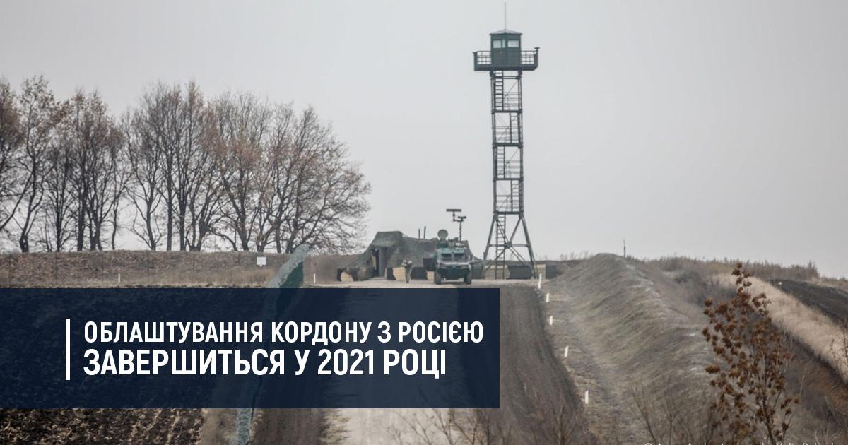 Облаштування кордону з Росією завершиться у 2021 році