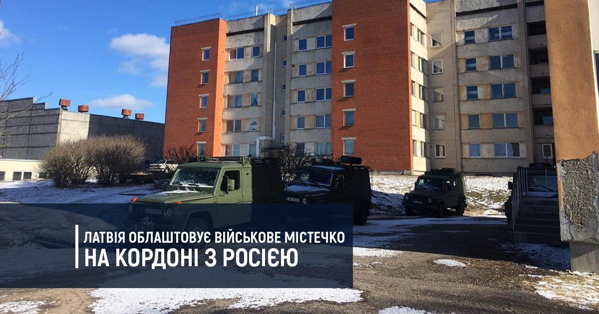Латвія облаштовує військове містечко на кордоні з Росією