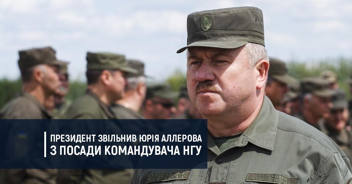Президент звільнив Юрія Аллерова з посади Командувача НГУ