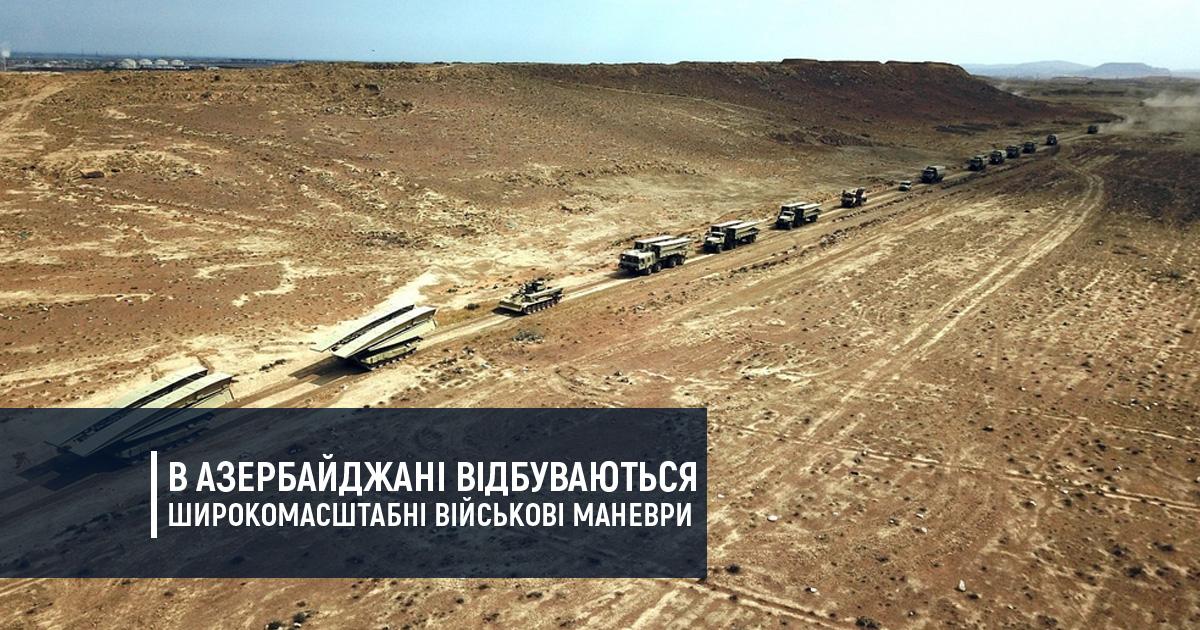 В Азербайджані відбуваються широкомасштабні військові маневри
