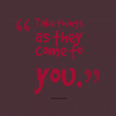 take things as they come