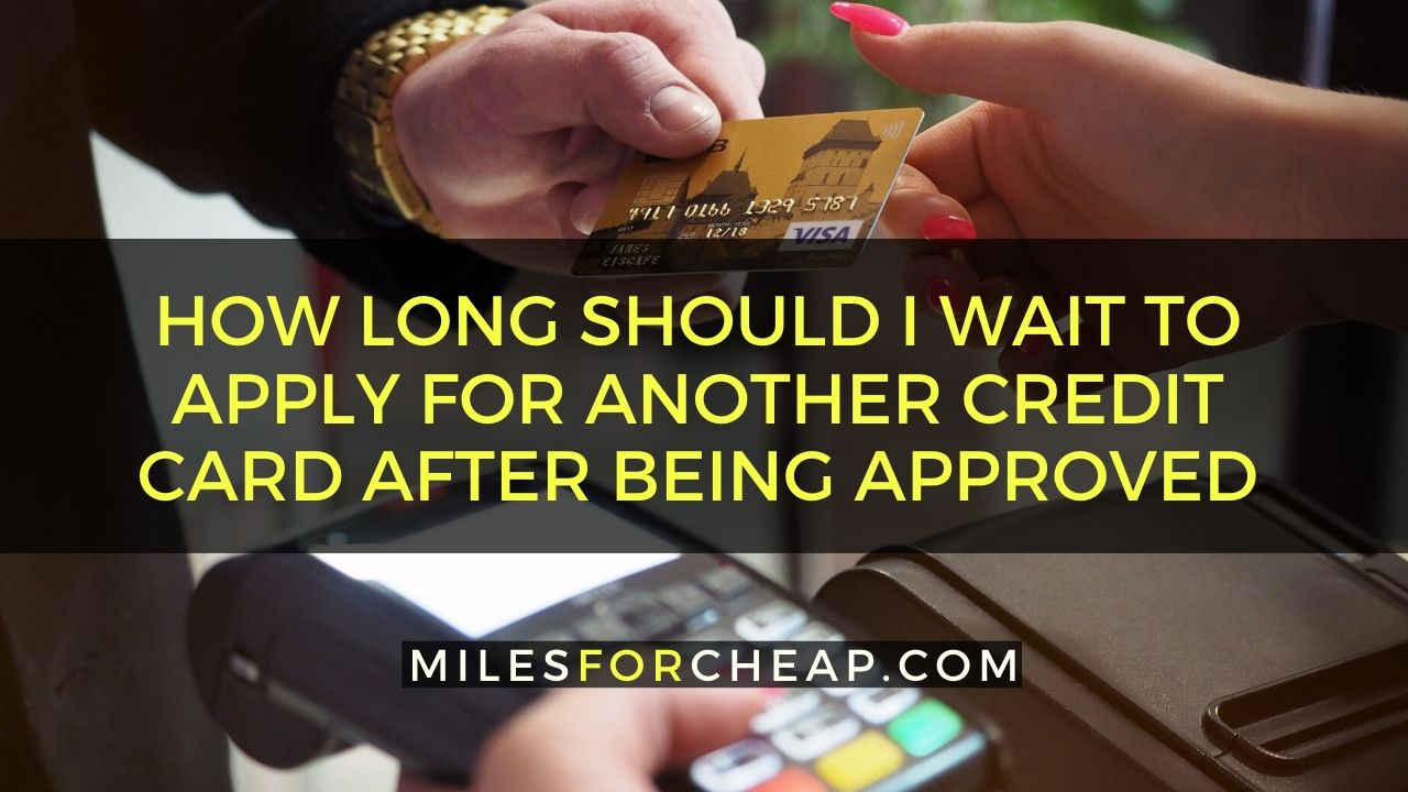 How Long Should I Wait To Apply For Another Credit Card After Being Approved And Why