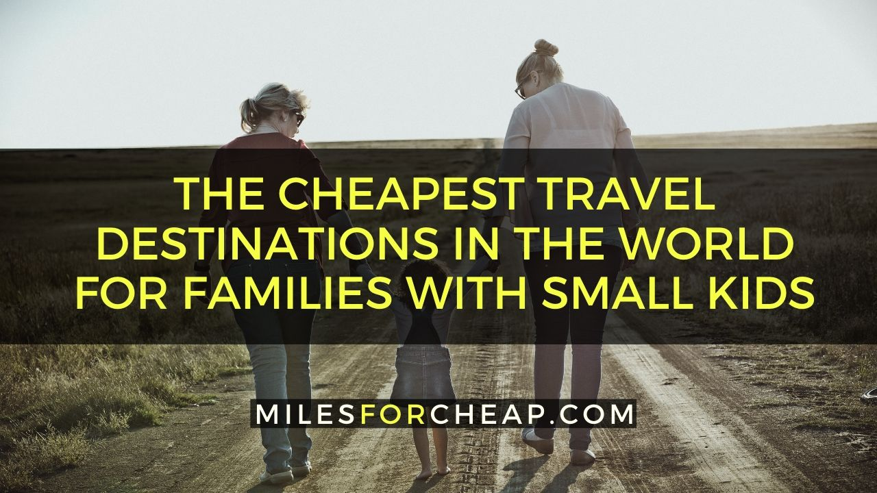 The Cheapest Travel Destinations In The World For Families With Small Kids