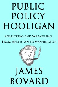 For more Jim Bovard essays, check out his latest book: Public Policy Hooligan - Rollicking and Wrangling from Helltown to Washington. It's available on Amazon.com.