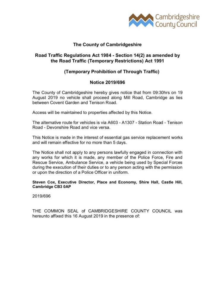 The County of Cambridgeshire Road Traffic Regulations Act 1984 - Section 14(2) as amended by the Road Traffic (Temporary Restrictions) Act 1991 (Temporary Prohibition of Through Traffic) Notice 2019/696 The County of Cambridgeshire hereby gives notice that from 09:30hrs on 19 August 2019 no vehicle shall proceed along Mill Road, Cambridge as lies between Covent Garden and Tenison Road. Access will be maintained to properties affected by this Notice. The alternative route for vehicles is via A603 - A1307 - Station Road - Tenison Road - Devonshire Road and vice versa. This Notice is made in the interest of essential gas service replacement works and will remain effective for no more than 5 days. The Notice shall not apply to any persons lawfully engaged in connection with any works for which it is made, any member of the Police Force, Fire and Rescue Service, Ambulance Service, a vehicle being used by Special Forces during the execution of their duties or to any person acting with the permission or upon the direction of a Police Officer in uniform. Steven Cox, Executive Director, Place and Economy, Shire Hall, Castle Hill, Cambridge CB3 OAP 2019/696 THE COMMON SEAL of CAMBRIDGESHIRE COUNTY COUNCIL was hereunto affixed this 16 August 2019 in the presence of: (unsealed copy of original document)