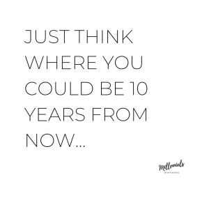 Just think where you could be 10 years from now... | Millennials with Meaning