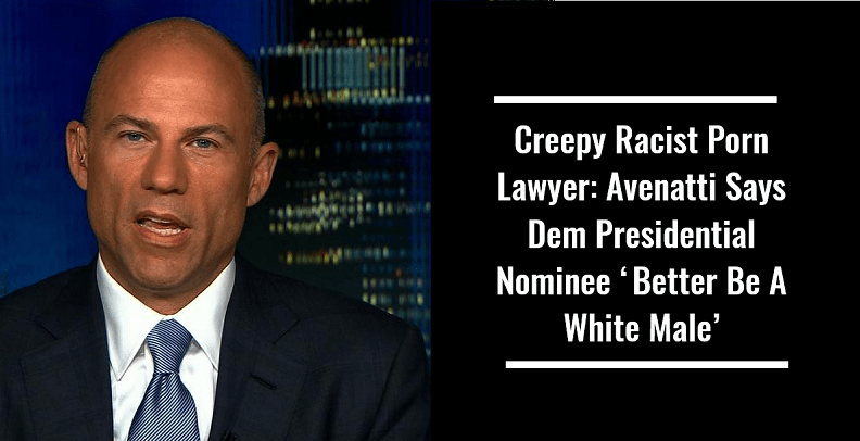 Creepy Racist Porn Lawyer Avenatti Says Dem Presidential Nominee 'Better Be A White Male'