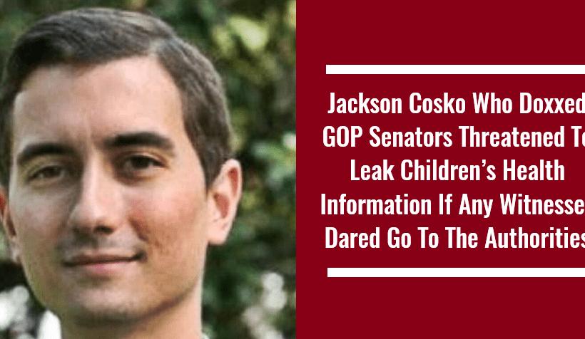 Jackson Cosko Who Doxxed GOP Senators Threatened To Leak Children's Health Information If Any Witnesses Dared Go To The Authorities