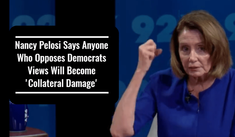Nancy Pelosi Says Anyone Who Opposes Democrats Views Will Become 'Collateral Damage'