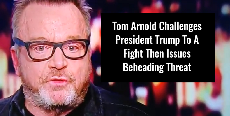 Tom Arnold Challenges President Trump To A Fight Then Issues Beheading Threat