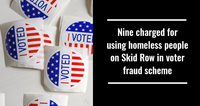 Nine charged for using homeless people on Skid Row in voter fraud scheme
