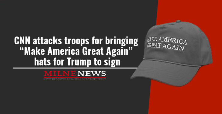 """CNN attacks troops for bringing """"Make America Great Again"""" hats for Trump to sign"""