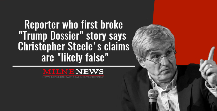 """Reporter who first broke """"Trump Dossier"""" story says Christopher Steeles claims are """"likely false"""""""